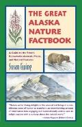 Great Alaska Nature Factbook : A Guide to the State's Remarkable Animals, Plants, and Natura...