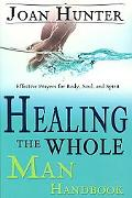 Healing the Whole Man Handbook Effective Prayers for the Body, Soul, and Spirit