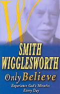 Smith Wigglesworth Only Believe Experience God's Miracles Every Day