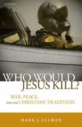 Who Would Jesus Kill? War, Peace, and the Christian Tradition