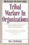 Tribal Warfare in Organizations Turning Tribal Conflict into Negotiated Peace