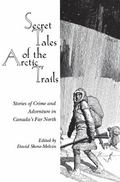 Secret Tales of the Arctic Trails Stories of Crime And Adventure in Canada's Far North