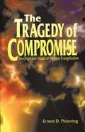 Tragedy of Compromise The Origin and Impact of the New Evangelicalism