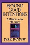 Beyond Good Intentions A Biblical View of Politics