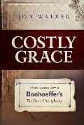 Costly Grace : A Contemporary View of Bonhoeffer's the Cost of Discipleship