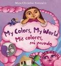 My Colors, My World : Mis Colores, Mi Mundo