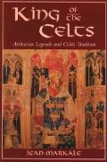 King of the Celts Arthurian Legends and Celtic Tradition