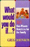 What Would You Do if... ?: 101 Five-Minute Devotions for the Family