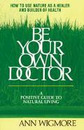 Be Your Own Doctor: How to Use Nature as a Healer and Builder of Health