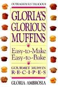 Gloria's Glorious Muffins: Easy-to-Make, Easy-to-Bake Gourmet Muffin Recipes