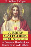 Brief Catechism for Adults A Complete Handbook on How to Be a Good Catholic
