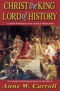 Christ the King-Lord of History A Catholic World History from Ancient to Modern Times