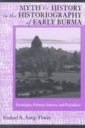 Myth and History in the Historiography of Early Burma Paradigms, Primary Sources, and Prejud...