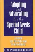Adopting and Advocating for the Special Needs Child A Guide for Parents and Professionals