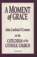 Moment of Grace: John Cardinal O'Connor's Homilies on the Catechism of the Catholic Church -...