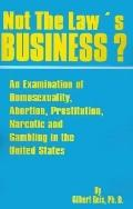 Not the Law's Business An Examination of Homosexuality, Abortion, Prostitution, Narcotics an...