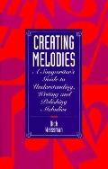 Creating Melodies: A Songwriter's Guide to Understanding, Writing and Polishing Melodies