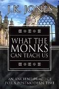 What the Monks Can Teach Us An Ancient Practice for a Postmodern Time