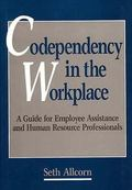 Codependency in the Workplace A Guide for Employee Assistance and Human Resource Professionals
