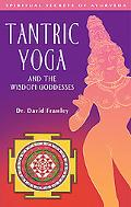 Tantric Yoga and the Wisdom Goddesses Spiritual Secrets of Ayurveda