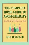 Complete Home Guide to Aromatherapy: Self-Help with Essential Oils - Erich Keller - Paperback