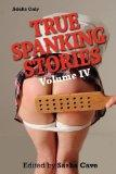 TRUE SPANKING STORIES, VOLUME IV: True accounts of erotic spanking, bdsm spanking, punishmen...