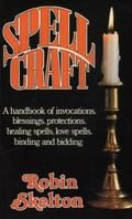Spellcraft A Handbook of Invocations, Blessings, Protections, Healing Spells, Binding and Bi...