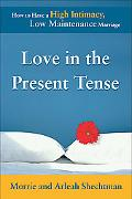 Love in the Present Tense How to Have a High Intimacy, Low Maintenance Marriage