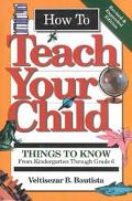 How to Teach Your Child Things to Know from Kindergarten Through Grade 6