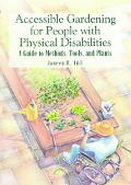 Accessible Gardening for People With Physical Disabilities A Guide to Methods, Tools, and Pl...