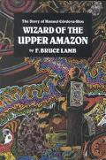 Wizard of the Upper Amazon The Story of Manuel Cordova-Rios