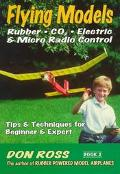 Flying Models Rubber, Co2, Electric & Micro Radio Control Tips & Techniques for Beginnerto E...