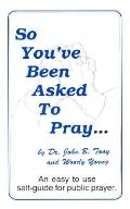 So You'Ve Been Asked to Pray An Easy to Use Self-Guide for Public Prayer
