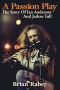 Passion Play : The Story of Ian Anderson and Jethro Tull