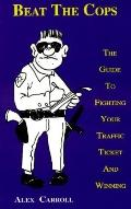 Beat the Cops The Guide to Fighting Your Traffic Ticket and Winning
