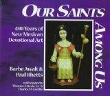 Our Saints Among Us/Nuestros Santos Entre Nosotros 400 Years of New Mexican Devotional Art