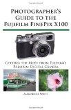 Photographer's Guide to the Fujifilm FinePix X100 : Getting the Most from Fujifilm's Premium...