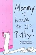 Mommy! I Have to Go Potty! A Parent's Guide to Toilet Training