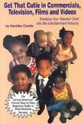 Get That Cutie in Commercials, Television, Films, and Videos Breaking Your Talented Child into the Entertainment Industry  The African-American Parents Step-By-Step Beginner's Guide to Show Business Success