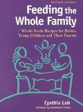 Feeding the Whole Family Whole Foods Recipes for Babies, Young Children & Their Parents