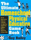 Ultimate Homeschool Physical Education Game Book Fun & Easy-To-Use Games & Activities to Hel...