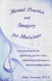Mental Practice & Imagery for Musicians A Practical Guide for Optimizing Practice Time, Enhancing Performance, & Preventing Injury