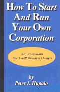 How to Start and Run Your Own Corporation S-Corporations for Small Business Owners