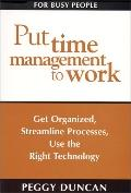 Put Time Management to Work Get Organized, Streamline Processes, Use the Right Technology