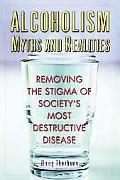 Alcoholism Myths And Realities Removing The Stigma Of Society's Most Destructive Disease