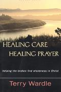 Healing Care, Healing Prayer Helping the Broken Find Wholeness in Christ