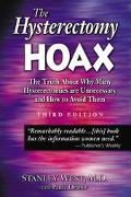 Hysterectomy Hoax The Truth About Why Many Hysterectomies Are Unnecessary and How to Avoid Them