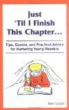 Just 'Til I Finish This Chapter Tips, Quotes and Practical Advice for Nurturing Young Readers