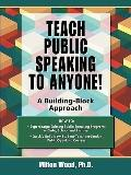 Teach Public Speaking to Anyone!: A Building - Block Approach