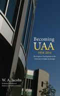 Becoming UAA : 1954-2014 the Origins and Development of the University of Alaska Anchorage